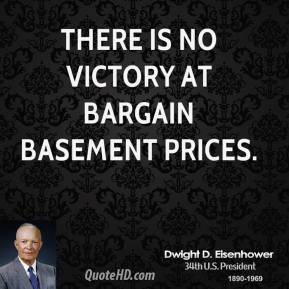 Dwight D. Eisenhower - There is no victory at bargain basement prices.