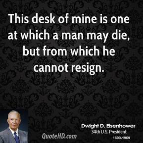 Dwight D. Eisenhower - This desk of mine is one at which a man may die, but from which he cannot resign.