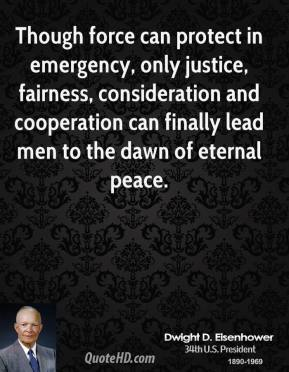 Dwight D. Eisenhower - Though force can protect in emergency, only justice, fairness, consideration and cooperation can finally lead men to the dawn of eternal peace.