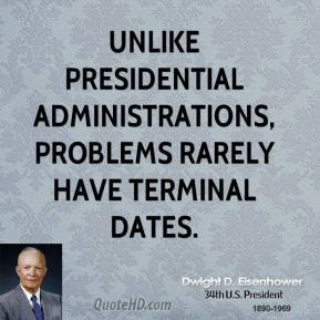Dwight D. Eisenhower - Unlike presidential administrations, problems rarely have terminal dates.