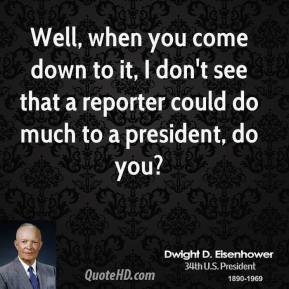 Well, when you come down to it, I don't see that a reporter could do much to a president, do you?