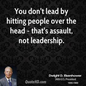 Dwight D. Eisenhower - You don't lead by hitting people over the head - that's assault, not leadership.