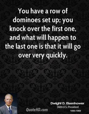 You have a row of dominoes set up; you knock over the first one, and what will happen to the last one is that it will go over very quickly.