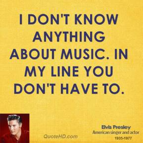 Elvis Presley - I don't know anything about music. In my line you don't have to.