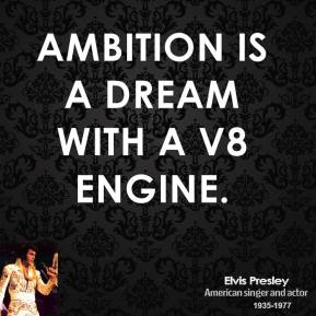 Elvis Presley - Ambition is a dream with a V8 engine.