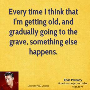 Every time I think that I'm getting old, and gradually going to the grave, something else happens.