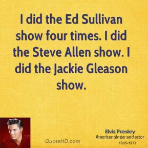 Elvis Presley - I did the Ed Sullivan show four times. I did the Steve Allen show. I did the Jackie Gleason show.