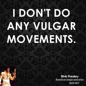 I don't do any vulgar movements.