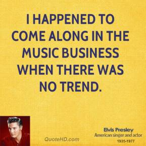 I happened to come along in the music business when there was no trend.