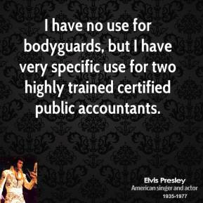 I have no use for bodyguards, but I have very specific use for two highly trained certified public accountants.
