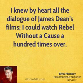 I knew by heart all the dialogue of James Dean's films; I could watch Rebel Without a Cause a hundred times over.
