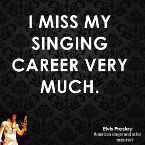 I miss my singing career very much.
