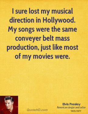 I sure lost my musical direction in Hollywood. My songs were the same conveyer belt mass production, just like most of my movies were.