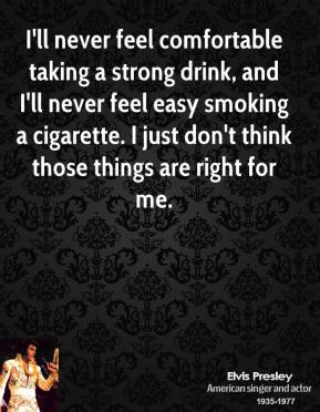 Elvis Presley - I'll never feel comfortable taking a strong drink, and I'll never feel easy smoking a cigarette. I just don't think those things are right for me.