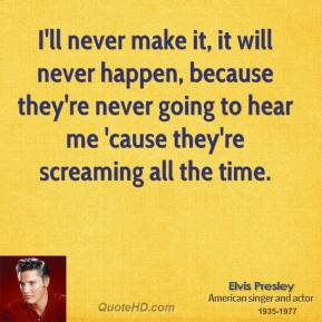 I'll never make it, it will never happen, because they're never going to hear me 'cause they're screaming all the time.