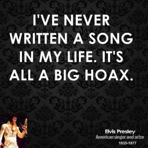 I've never written a song in my life. It's all a big hoax.