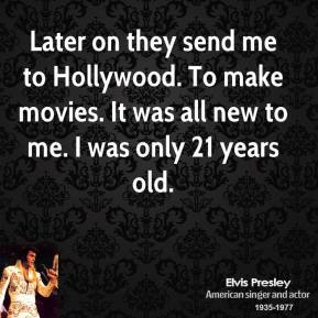 Later on they send me to Hollywood. To make movies. It was all new to me. I was only 21 years old.