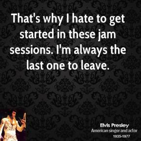 That's why I hate to get started in these jam sessions. I'm always the last one to leave.