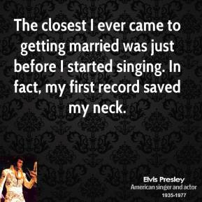 The closest I ever came to getting married was just before I started singing. In fact, my first record saved my neck.