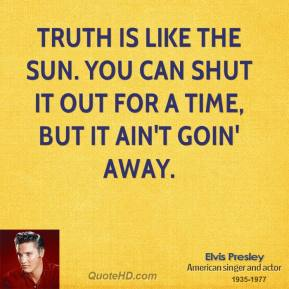 Elvis Presley - Truth is like the sun. You can shut it out for a time, but it ain't goin' away.