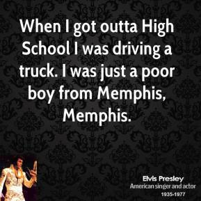 Elvis Presley - When I got outta High School I was driving a truck. I was just a poor boy from Memphis, Memphis.