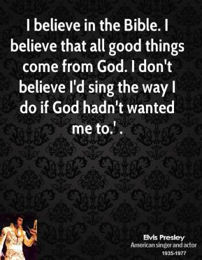 believe in the Bible. I believe that all good things come from God ...