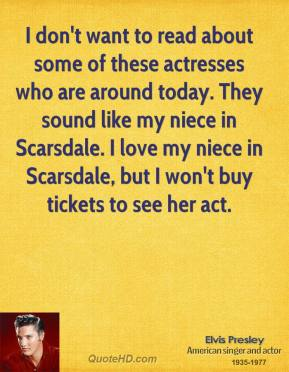 I don't want to read about some of these actresses who are around today. They sound like my niece in Scarsdale. I love my niece in Scarsdale, but I won't buy tickets to see her act.
