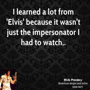 I learned a lot from 'Elvis' because it wasn't just the impersonator I had to watch.