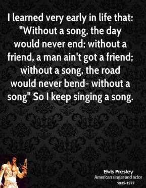 "I learned very early in life that: ""Without a song, the day would never end; without a friend, a man ain't got a friend; without a song, the road would never bend- without a song"" So I keep singing a song."