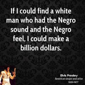 If I could find a white man who had the Negro sound and the Negro feel, I could make a billion dollars.