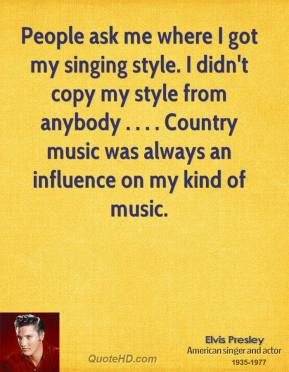 Elvis Presley - People ask me where I got my singing style. I didn't copy my style from anybody . . . . Country music was always an influence on my kind of music.
