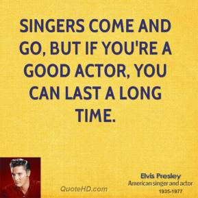 Elvis Presley - Singers come and go, but if you're a good actor, you can last a long time.