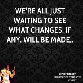 Elvis Presley - We're all just waiting to see what changes, if any, will be made.