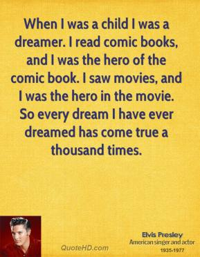 When I was a child I was a dreamer. I read comic books, and I was the hero of the comic book. I saw movies, and I was the hero in the movie. So every dream I have ever dreamed has come true a thousand times.