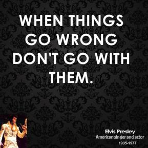 Elvis Presley - When things go wrong don't go with them.