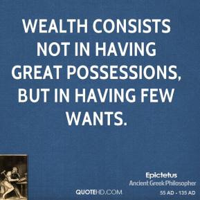 Epictetus - Wealth consists not in having great possessions, but in having few wants.