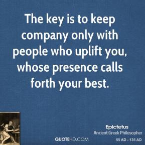 Epictetus - The key is to keep company only with people who uplift you, whose presence calls forth your best.