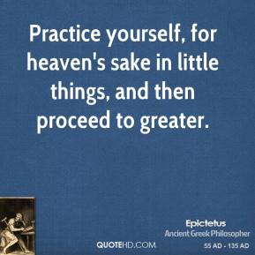 Epictetus - Practice yourself, for heaven's sake in little things, and then proceed to greater.