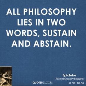 Epictetus - All philosophy lies in two words, sustain and abstain.