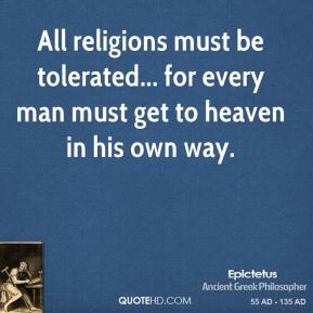 Epictetus - All religions must be tolerated... for every man must get to heaven in his own way.