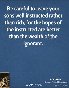 Epictetus - Be careful to leave your sons well instructed rather than rich, for the hopes of the instructed are better than the wealth of the ignorant.