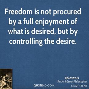 Epictetus - Freedom is not procured by a full enjoyment of what is desired, but by controlling the desire.