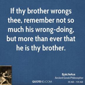 Epictetus - If thy brother wrongs thee, remember not so much his wrong-doing, but more than ever that he is thy brother.
