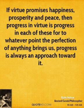 Epictetus - If virtue promises happiness, prosperity and peace, then progress in virtue is progress in each of these for to whatever point the perfection of anything brings us, progress is always an approach toward it.