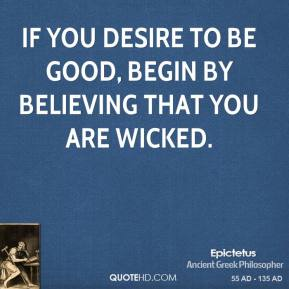 Epictetus - If you desire to be good, begin by believing that you are wicked.