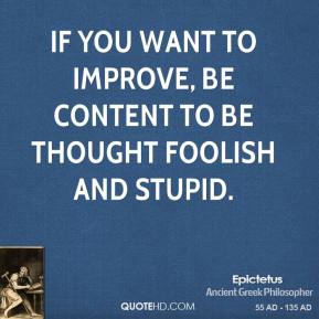 Epictetus - If you want to improve, be content to be thought foolish and stupid.