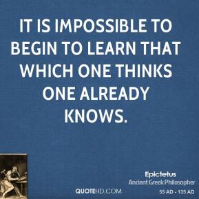 Epictetus - It is impossible to begin to learn that which one thinks one already knows.