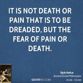 It is not death or pain that is to be dreaded, but the fear of pain or death.
