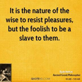 Epictetus - It is the nature of the wise to resist pleasures, but the foolish to be a slave to them.