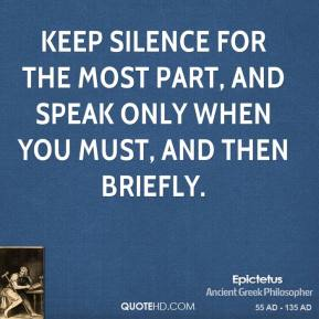 Epictetus - Keep silence for the most part, and speak only when you must, and then briefly.